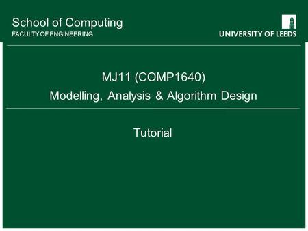 School of Computing FACULTY OF ENGINEERING MJ11 (COMP1640) Modelling, Analysis & Algorithm Design Tutorial.