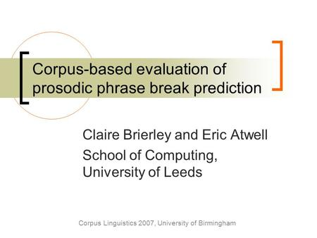 Corpus Linguistics 2007, University of Birmingham Corpus-based evaluation of prosodic phrase break prediction Claire Brierley and Eric Atwell School of.