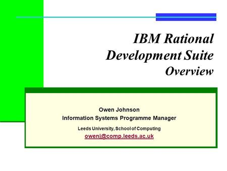 IBM Rational Development Suite Overview Owen Johnson Information Systems Programme Manager Leeds University, School of Computing
