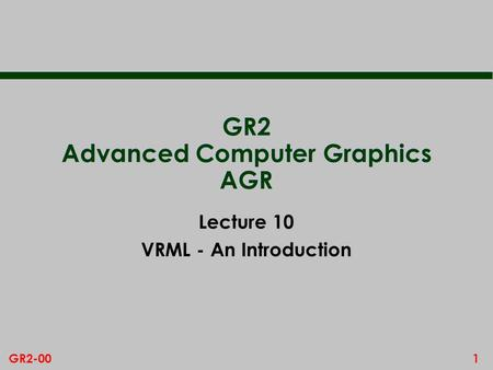 1GR2-00 GR2 Advanced Computer Graphics AGR Lecture 10 VRML - An Introduction.