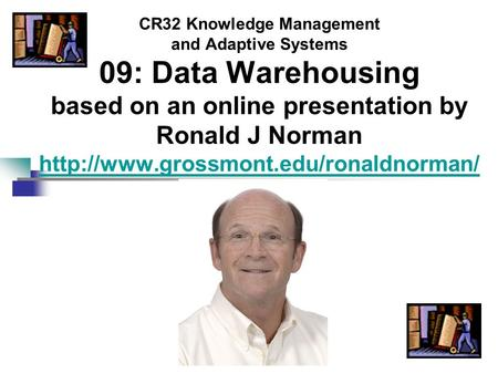 CR32 Knowledge Management and Adaptive Systems 09: Data Warehousing based on an online presentation by Ronald J Norman