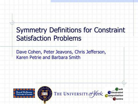 Symmetry Definitions for Constraint Satisfaction Problems Dave Cohen, Peter Jeavons, Chris Jefferson, Karen Petrie and Barbara Smith.
