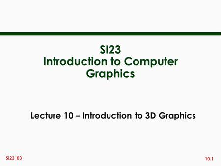 10.1 Si23_03 SI23 Introduction to Computer Graphics Lecture 10 – Introduction to 3D Graphics.