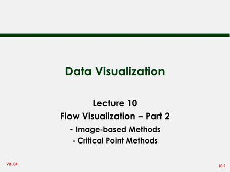 10.1 Vis_04 Data Visualization Lecture 10 Flow Visualization – Part 2 - Image-based Methods - Critical Point Methods.