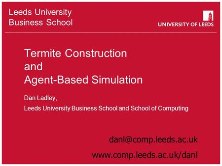 Leeds University Business School Termite Construction and Agent-Based Simulation Dan Ladley, Leeds University Business School and School of Computing