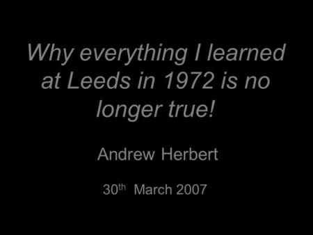 Why everything I learned at Leeds in 1972 is no longer true! Andrew Herbert 30 th March 2007.
