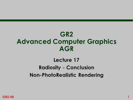 1GR2-00 GR2 Advanced Computer Graphics AGR Lecture 17 Radiosity - Conclusion Non-PhotoRealistic Rendering.
