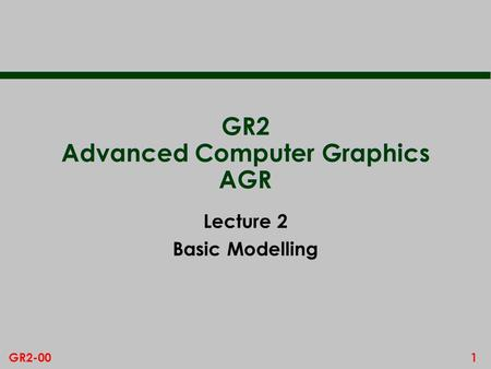 1GR2-00 GR2 Advanced Computer Graphics AGR Lecture 2 Basic Modelling.