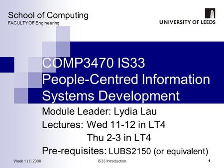 Week 1 (1) 2008IS33 Introduction 1 COMP3470 IS33 People-Centred Information Systems Development Module Leader: Lydia Lau Lectures: Wed 11-12 in LT4 Thu.