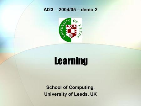 Learning School of Computing, University of Leeds, UK AI23 – 2004/05 – demo 2.