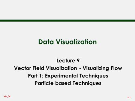 9.1 Vis_04 Data Visualization Lecture 9 Vector Field Visualization - Visualizing Flow Part 1: Experimental Techniques Particle based Techniques.