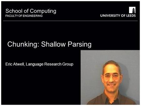 School of something FACULTY OF OTHER School of Computing FACULTY OF ENGINEERING Chunking: Shallow Parsing Eric Atwell, Language Research Group.