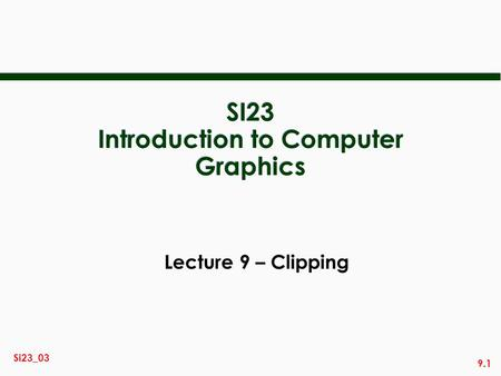 9.1 Si23_03 SI23 Introduction to Computer Graphics Lecture 9 – Clipping.