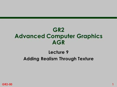 1GR2-00 GR2 Advanced Computer Graphics AGR Lecture 9 Adding Realism Through Texture.