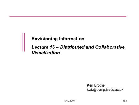 ENV 200616.1 Envisioning Information Lecture 16 – Distributed and Collaborative Visualization Ken Brodlie