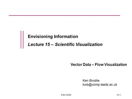 ENV 200615.1 Envisioning Information Lecture 15 – Scientific Visualization Vector Data – Flow Visualization Ken Brodlie