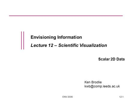 ENV 200612.1 Envisioning Information Lecture 12 – Scientific Visualization Scalar 2D Data Ken Brodlie