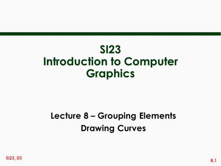 8.1 Si23_03 SI23 Introduction to Computer Graphics Lecture 8 – Grouping Elements Drawing Curves.