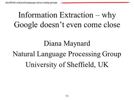 1() Information Extraction – why Google doesnt even come close Diana Maynard Natural Language Processing Group University of Sheffield, UK.