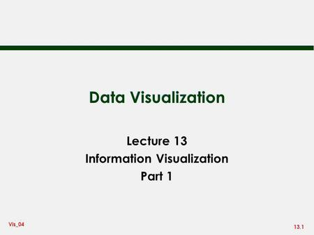 13.1 Vis_04 Data Visualization Lecture 13 Information Visualization Part 1.