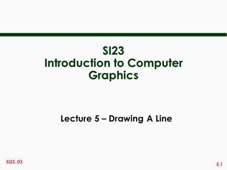 5.1 Si23_03 SI23 Introduction to Computer Graphics Lecture 5 – Drawing A Line.