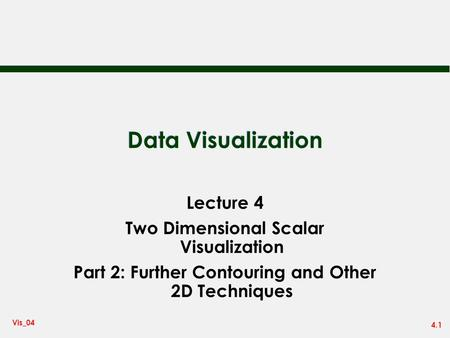 4.1 Vis_04 Data Visualization Lecture 4 Two Dimensional Scalar Visualization Part 2: Further Contouring and Other 2D Techniques.