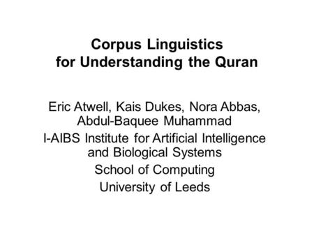 Corpus Linguistics for Understanding the Quran Eric Atwell, Kais Dukes, Nora Abbas, Abdul-Baquee Muhammad I-AIBS Institute for Artificial Intelligence.