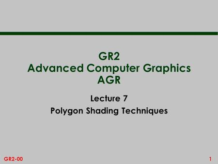 1GR2-00 GR2 Advanced Computer Graphics AGR Lecture 7 Polygon Shading Techniques.
