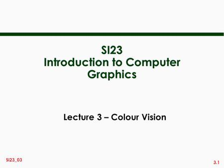 3.1 Si23_03 SI23 Introduction to Computer Graphics Lecture 3 – Colour Vision.