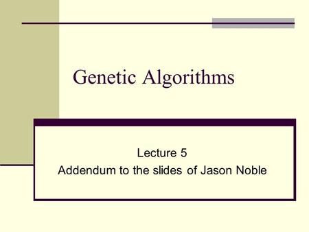 Genetic Algorithms Lecture 5 Addendum to the slides of Jason Noble.