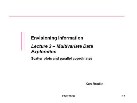 ENV 20063.1 Envisioning Information Lecture 3 – Multivariate Data Exploration Scatter plots and parallel coordinates Ken Brodlie.