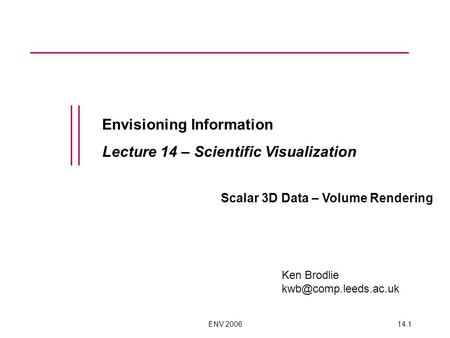 ENV 200614.1 Envisioning Information Lecture 14 – Scientific Visualization Scalar 3D Data – Volume Rendering Ken Brodlie