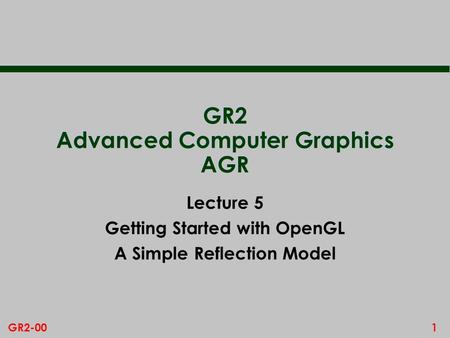 1GR2-00 GR2 Advanced Computer Graphics AGR Lecture 5 Getting Started with OpenGL A Simple Reflection Model.