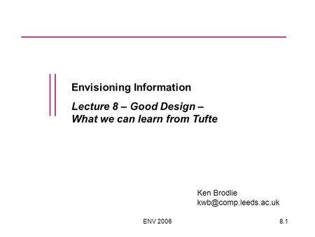 ENV 20068.1 Envisioning Information Lecture 8 – Good Design – What we can learn from Tufte Ken Brodlie