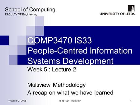 Weeks 5(2) 2008IS33 ISD - Multiview 1 COMP3470 IS33 People-Centred Information Systems Development Week 5 : Lecture 2 Multiview Methodology A recap on.