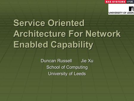 Service Oriented Architecture For Network Enabled Capability Duncan RussellJie Xu School of Computing University of Leeds.