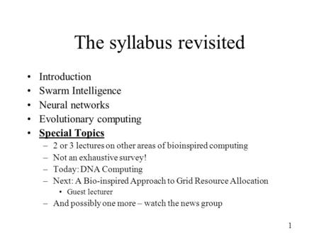 1 The syllabus revisited Introduction Swarm Intelligence Neural networks Evolutionary computing Special Topics –2 or 3 lectures on other areas of bioinspired.