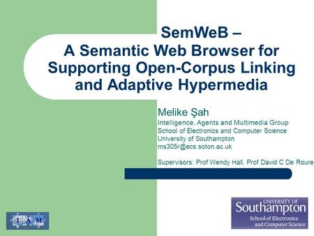 A Semantic Web Browser for Supporting Open-Corpus Linking and Adaptive Hypermedia Melike Şah Intelligence, Agents and Multimedia Group School of Electronics.