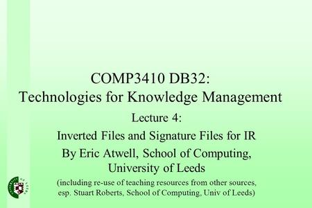 COMP3410 DB32: Technologies for Knowledge Management Lecture 4: Inverted Files and Signature Files for IR By Eric Atwell, School of Computing, University.