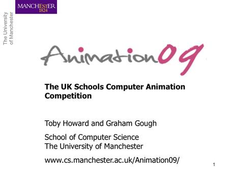 The University of Manchester The University of Manchester CPHC Workshop, April 20091 The UK Schools Computer Animation Competition Toby Howard and Graham.