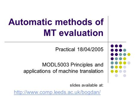 Automatic methods of MT evaluation Practical 18/04/2005 MODL5003 Principles and applications of <strong>machine</strong> <strong>translation</strong> slides available at: