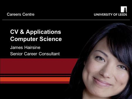 Careers Centre CV & Applications Computer Science James Hairsine Senior Career Consultant.