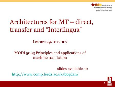 1 Architectures for MT – direct, transfer and Interlingua Lecture 29/01/2007 MODL5003 Principles and applications of <strong>machine</strong> <strong>translation</strong> slides available.