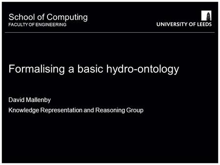 School of something FACULTY OF OTHER School of Computing FACULTY OF ENGINEERING Formalising a basic hydro-ontology David Mallenby Knowledge Representation.