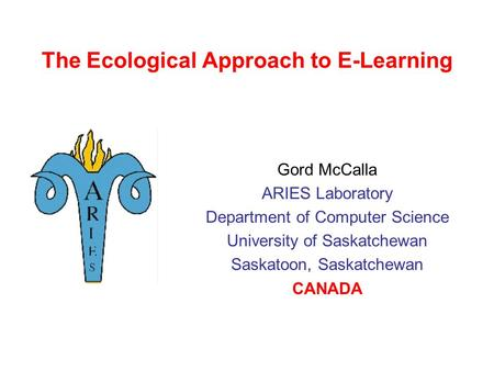 The Ecological Approach to E-Learning Gord McCalla ARIES Laboratory Department of Computer Science University of Saskatchewan Saskatoon, Saskatchewan.