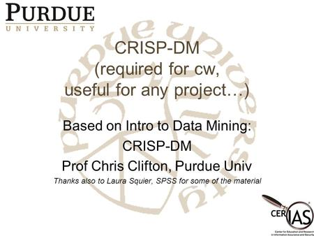 CRISP-DM (required for cw, useful for any project…) Based on Intro to Data Mining: CRISP-DM Prof Chris Clifton, Purdue Univ Thanks also to Laura Squier,