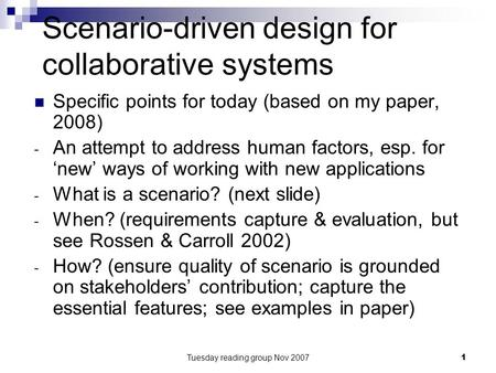 Tuesday reading group Nov 20071 Scenario-driven design for collaborative systems Specific points for today (based on my paper, 2008) - An attempt to address.