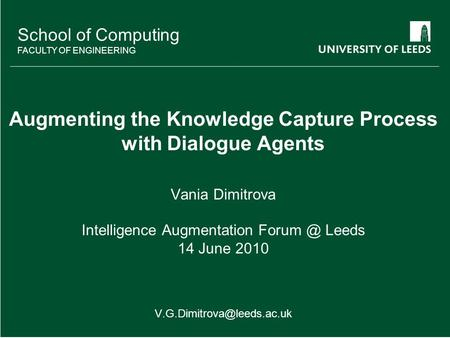 School of something FACULTY OF OTHER School of Computing FACULTY OF ENGINEERING Augmenting the Knowledge Capture Process with Dialogue Agents Vania Dimitrova.