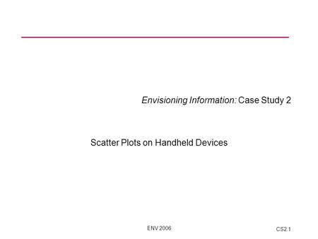 ENV 2006 CS2.1 Envisioning Information: Case Study 2 Scatter Plots on Handheld Devices.