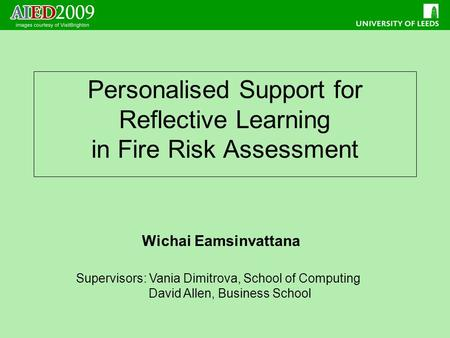 Personalised Support for Reflective Learning in Fire Risk Assessment Wichai Eamsinvattana Supervisors: Vania Dimitrova, School of Computing David Allen,